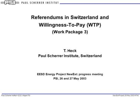 Paul Scherrer Institut 5232 Villigen PSI NewExt-Project, 26 May 2003 HT40 Referendums in Switzerland and Willingness-To-Pay (WTP) (Work Package 3) T. Heck.