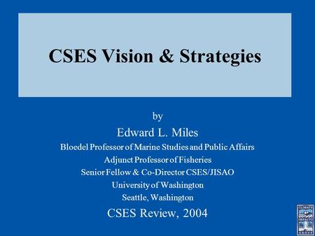 CSES Vision & Strategies by Edward L. Miles Bloedel Professor of Marine Studies and Public Affairs Adjunct Professor of Fisheries Senior Fellow & Co-Director.