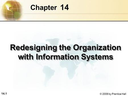 14.1 © 2006 by Prentice Hall 14 Chapter Redesigning the Organization with Information Systems.