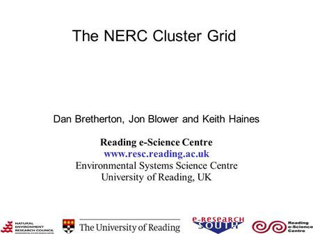 The NERC Cluster Grid Dan Bretherton, Jon Blower and Keith Haines Reading e-Science Centre www.resc.reading.ac.uk Environmental Systems Science Centre.