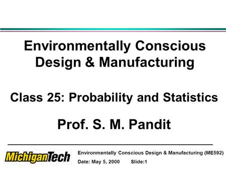 Environmentally Conscious Design & Manufacturing (ME592) Date: May 5, 2000 Slide:1 Environmentally Conscious Design & Manufacturing Class 25: Probability.