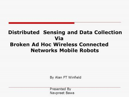 Distributed Sensing and Data Collection Via Broken Ad Hoc Wireless Connected Networks Mobile Robots By Alan FT Winfield Presented By Navpreet Bawa.