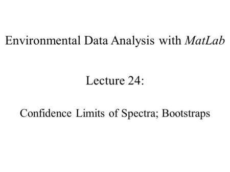 Environmental Data Analysis with MatLab Lecture 24: Confidence Limits of Spectra; Bootstraps.