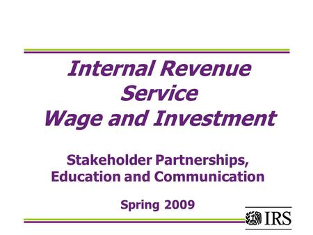 Internal Revenue Service Wage and Investment Stakeholder Partnerships, Education and Communication Spring 2009.