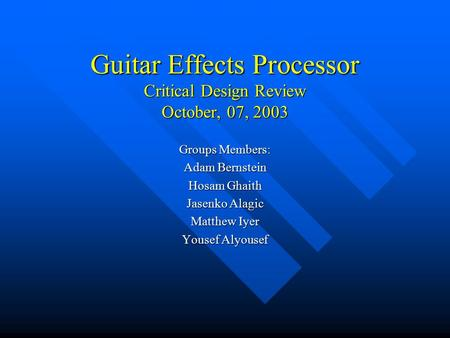 Guitar Effects Processor Critical Design Review October, 07, 2003 Groups Members: Adam Bernstein Hosam Ghaith Jasenko Alagic Matthew Iyer Yousef Alyousef.