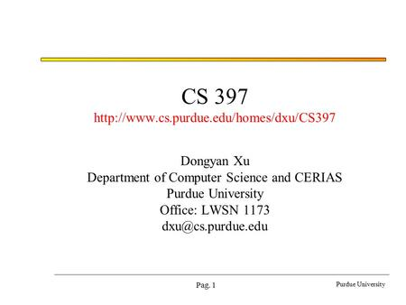 Purdue University Pag. 1 CS 397  Dongyan Xu Department of Computer Science and CERIAS Purdue University Office: