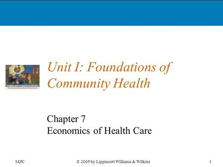 MZC1© 2005 by Lippincott Williams & Wilkins Unit I: Foundations of Community Health Chapter 7 Economics of Health Care.