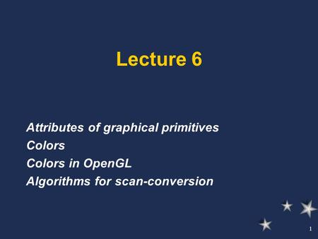 1 Lecture 6 Attributes of graphical primitives Colors Colors in OpenGL Algorithms for scan-conversion.