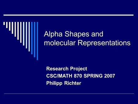 Alpha Shapes and molecular Representations Research Project CSC/MATH 870 SPRING 2007 Philipp Richter.