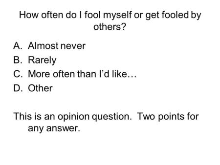 How often do I fool myself or get fooled by others? A.Almost never B.Rarely C.More often than I'd like… D.Other This is an opinion question. Two points.