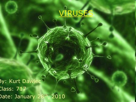 VIRUSES By: Kurt Dawiec Class: 717 Date: January 28 th, 2010.
