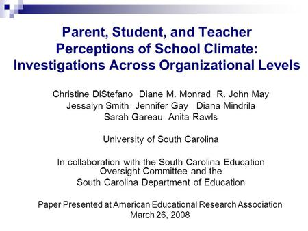 Parent, Student, and Teacher Perceptions of School Climate: Investigations Across Organizational Levels Christine DiStefano Diane M. Monrad R. John May.