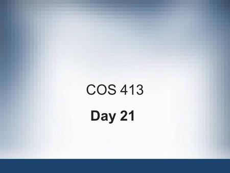 COS 413 Day 21. Agenda Assignment 6 is Due Lab 6 Corrected –1 A, 4 B's, 1 C, 2 D's and 1 non submit LAB 7 write-up not corrected –Missing two Assignment.