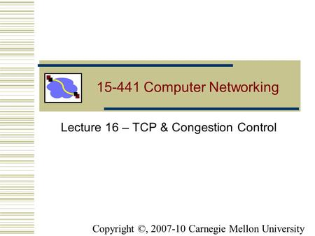15-441 Computer Networking Lecture 16 – TCP & Congestion Control Copyright ©, 2007-10 Carnegie Mellon University.