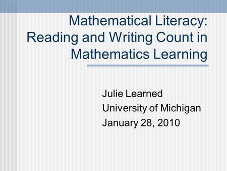 Mathematical Literacy: Reading and Writing Count in Mathematics Learning Julie Learned University of Michigan January 28, 2010.