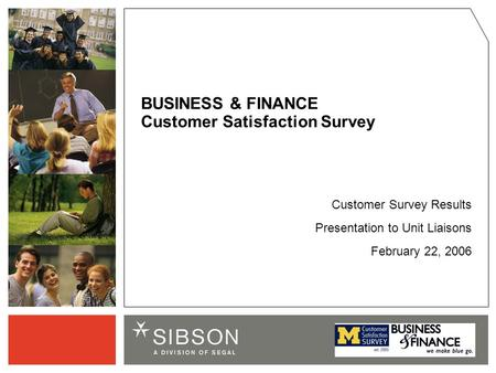 Customer Survey Results Presentation to Unit Liaisons February 22, 2006 BUSINESS & FINANCE Customer Satisfaction Survey.