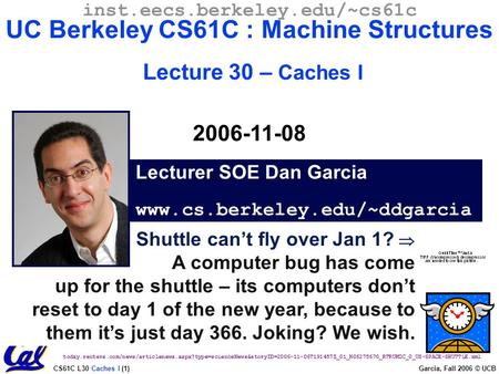 CS61C L30 Caches I (1) Garcia, Fall 2006 © UCB Shuttle can't fly over Jan 1?  A computer bug has come up for the shuttle – its computers don't reset to.