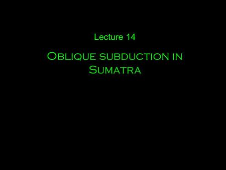 Lecture 14 Oblique subduction in Sumatra. A few other examples of oblique subduction.
