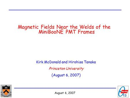 August 6, 2007 Magnetic Fields Near the Welds of the MiniBooNE PMT Frames Kirk McDonald and Hirohisa Tanaka Princeton University (August 6, 2007)