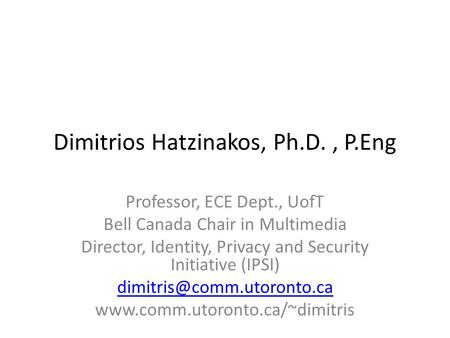 Dimitrios Hatzinakos, Ph.D., P.Eng Professor, ECE Dept., UofT Bell Canada Chair in Multimedia Director, Identity, Privacy and Security Initiative (IPSI)