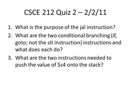 CSCE 212 Quiz 2 – 2/2/11 1.What is the purpose of the jal instruction? 2.What are the two conditional branching (if, goto; not the slt instruction) instructions.