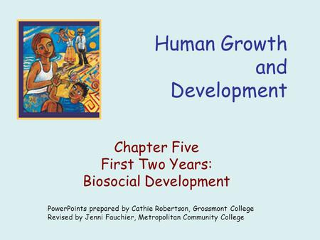 Human Growth and Development Chapter Five First Two Years: Biosocial Development PowerPoints prepared by Cathie Robertson, Grossmont College Revised by.