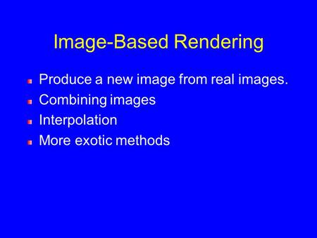 Image-Based Rendering Produce a new image from real images. Combining images Interpolation More exotic methods.