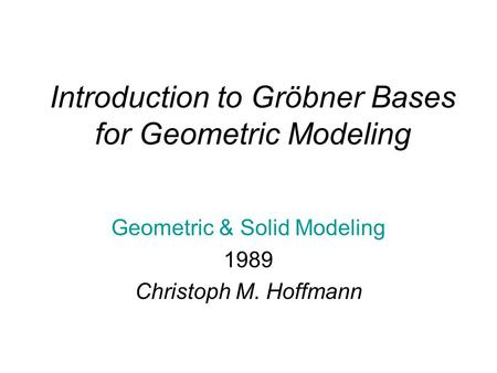 Introduction to Gröbner Bases for Geometric Modeling Geometric & Solid Modeling 1989 Christoph M. Hoffmann.