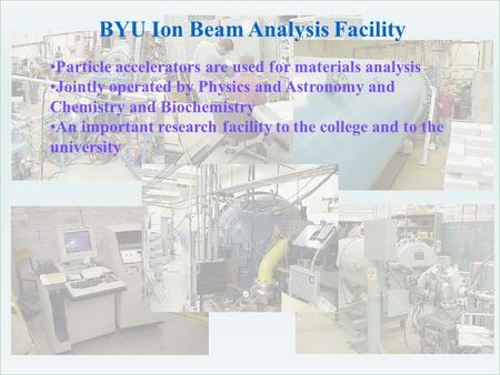 BYU Ion Beam Analysis Facility Particle accelerators are used for materials analysis Jointly operated by Physics and Astronomy and Chemistry and Biochemistry.