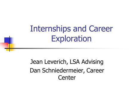 Internships and Career Exploration Jean Leverich, LSA Advising Dan Schniedermeier, Career Center.