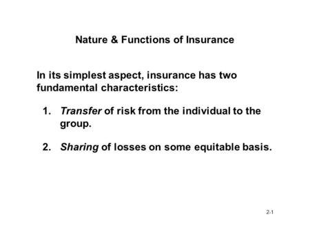 2-1 Nature & Functions of Insurance In its simplest aspect, insurance has two fundamental characteristics: 1.Transfer of risk from the individual to the.