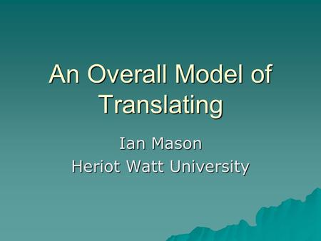 An Overall Model of Translating Ian Mason Heriot Watt University.