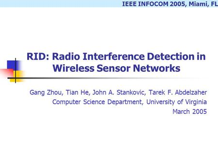IEEE INFOCOM 2005, Miami, FL RID: Radio Interference Detection in Wireless Sensor Networks Gang Zhou, Tian He, John A. Stankovic, Tarek F. Abdelzaher Computer.