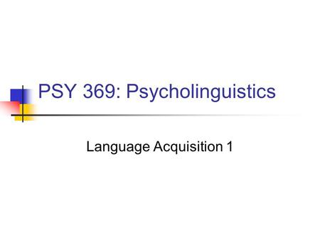 PSY 369: Psycholinguistics Language Acquisition 1.
