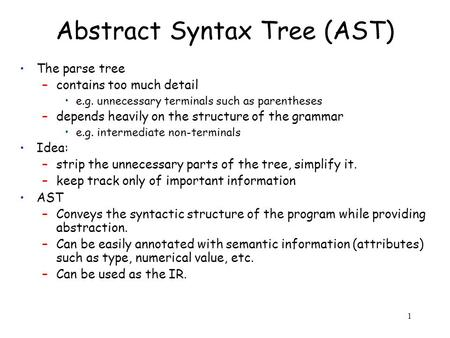 1 Abstract Syntax Tree (AST) The parse tree –contains too much detail e.g. unnecessary terminals such as parentheses –depends heavily on the structure.
