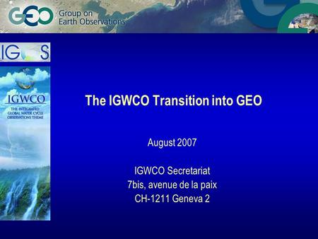 The IGWCO Transition into GEO August 2007 IGWCO Secretariat 7bis, avenue de la paix CH-1211 Geneva 2.