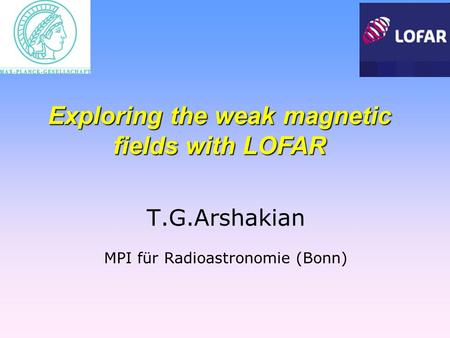 T.G.Arshakian MPI für Radioastronomie (Bonn) Exploring the weak magnetic fields with LOFAR.