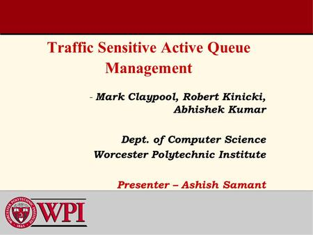 Traffic Sensitive Active Queue Management - Mark Claypool, Robert Kinicki, Abhishek Kumar Dept. of Computer Science Worcester Polytechnic Institute Presenter.