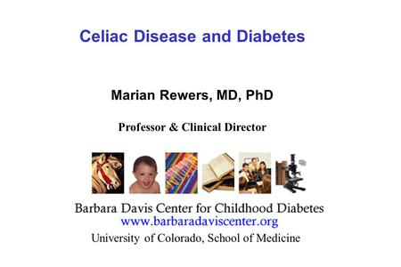 Celiac Disease and Diabetes Marian Rewers, MD, PhD Professor & Clinical Director University of Colorado, School of Medicine.