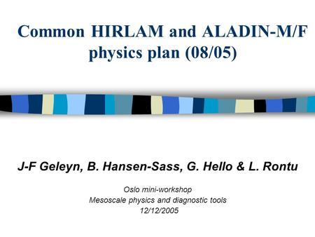 Common HIRLAM and ALADIN-M/F physics plan (08/05) J-F Geleyn, B. Hansen-Sass, G. Hello & L. Rontu Oslo mini-workshop Mesoscale physics and diagnostic tools.