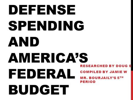 DEFENSE SPENDING AND AMERICA'S FEDERAL BUDGET RESEARCHED BY DOUG S COMPILED BY JAMIE W MR. BOURJAILY'S 5 TH PERIOD.