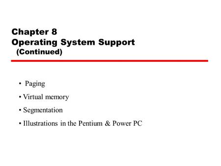 Chapter 8 Operating System Support (Continued) Paging Virtual memory Segmentation Illustrations in the Pentium & Power PC.