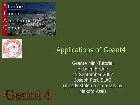 Applications of Geant4 Geant4 Mini-Tutorial Hebden Bridge 15 September 2007 Joseph Perl, SLAC (mostly stolen from a talk by Makoto Asai)