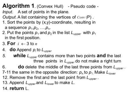 Algorithm 1. (Convex Hull) - Pseudo code - Input. A set of points in the plane. Output. A list containing the vertices of Conv ( P). 1. Sort the points.