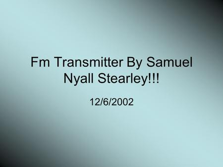 Fm Transmitter By Samuel Nyall Stearley!!! 12/6/2002.