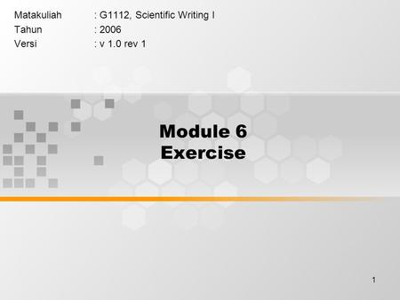 1 Module 6 Exercise Matakuliah: G1112, Scientific Writing I Tahun: 2006 Versi: v 1.0 rev 1.
