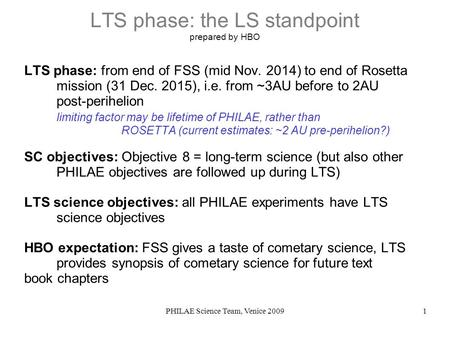 PHILAE Science Team, Venice 20091 LTS phase: the LS standpoint prepared by HBO LTS phase: from end of FSS (mid Nov. 2014) to end of Rosetta mission (31.