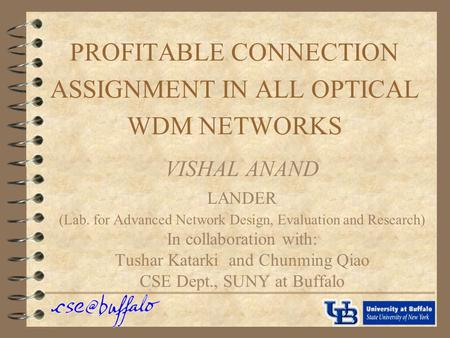 PROFITABLE CONNECTION ASSIGNMENT IN ALL OPTICAL WDM NETWORKS VISHAL ANAND LANDER (Lab. for Advanced Network Design, Evaluation and Research) In collaboration.