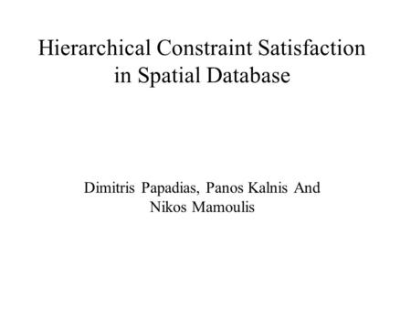 Hierarchical Constraint Satisfaction in Spatial Database Dimitris Papadias, Panos Kalnis And Nikos Mamoulis.