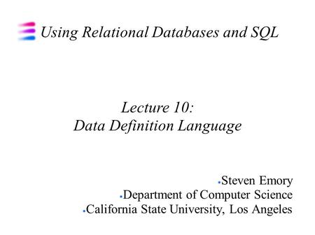 Using Relational Databases and SQL Steven Emory Department of Computer Science California State University, Los Angeles Lecture 10: Data Definition Language.
